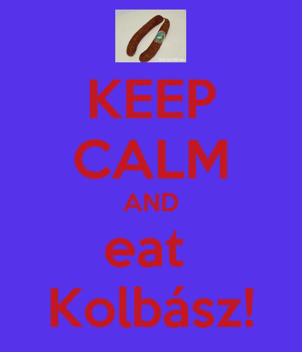 KEEP CALM AND eat  Kolbász!