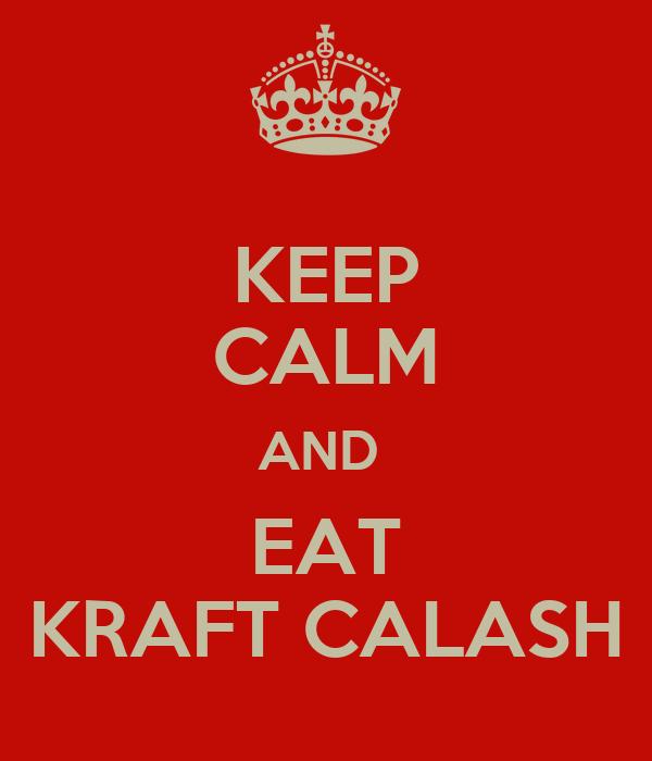 KEEP CALM AND  EAT KRAFT CALASH