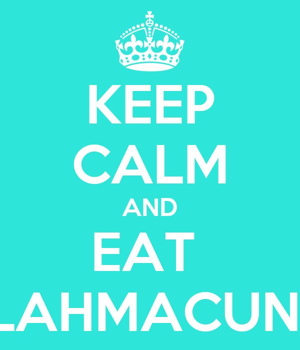 KEEP CALM AND EAT  LAHMACUN