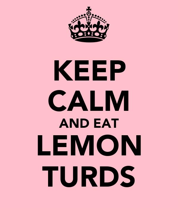 KEEP CALM AND EAT LEMON TURDS