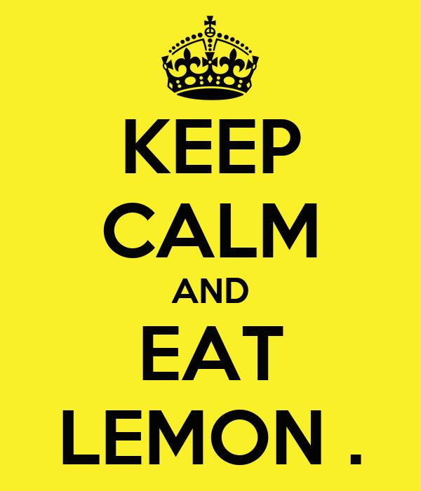 KEEP CALM AND EAT LEMON .