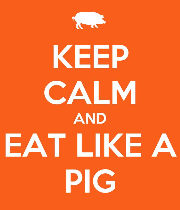 KEEP CALM AND EAT LIKE A PIG