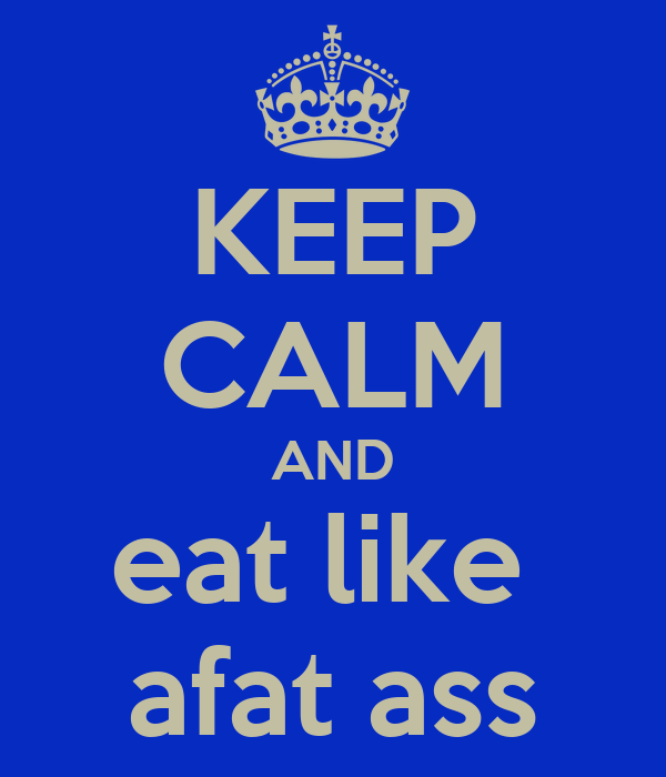 KEEP CALM AND eat like  afat ass