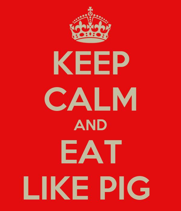 KEEP CALM AND EAT LIKE PIG