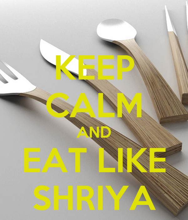 KEEP CALM AND EAT LIKE SHRIYA