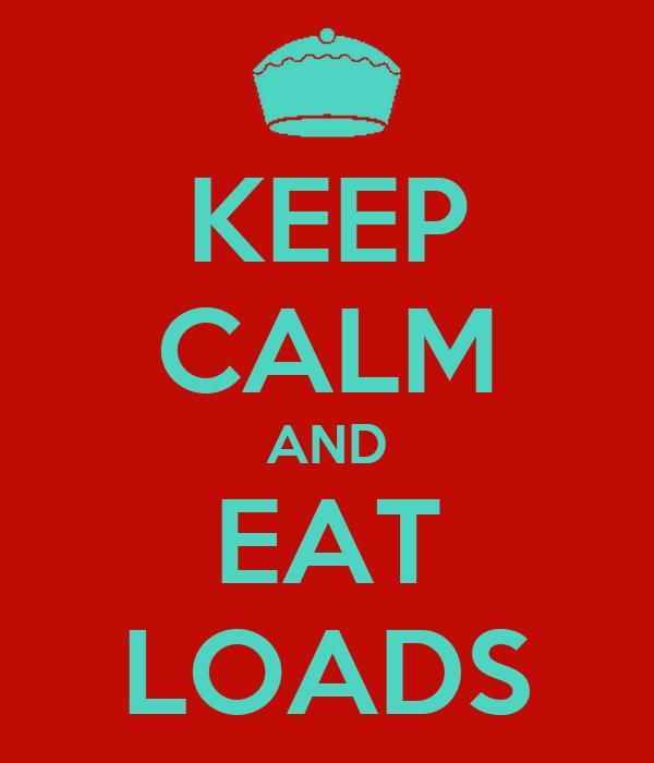 KEEP CALM AND EAT LOADS