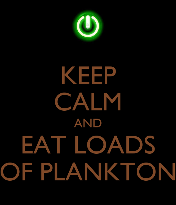 KEEP CALM AND EAT LOADS OF PLANKTON