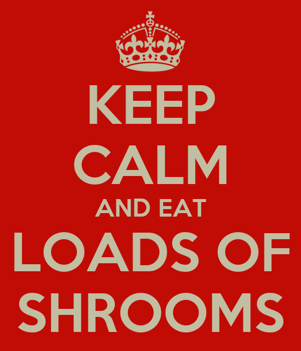 KEEP CALM AND EAT LOADS OF SHROOMS