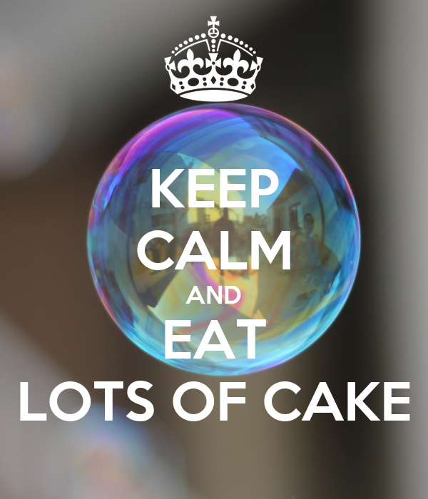 KEEP CALM AND EAT LOTS OF CAKE