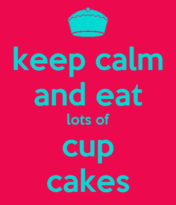 keep calm and eat lots of cup cakes
