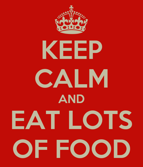 KEEP CALM AND EAT LOTS OF FOOD