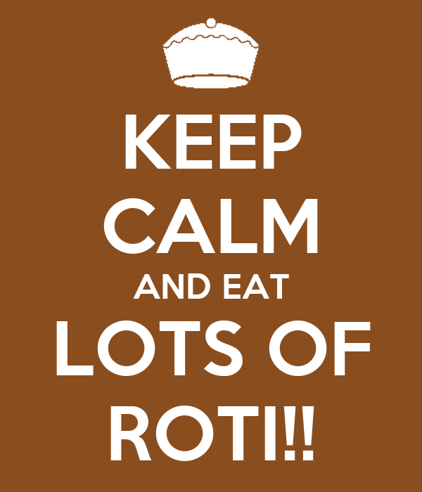 KEEP CALM AND EAT LOTS OF ROTI!!