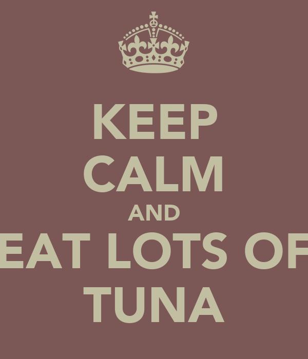 KEEP CALM AND EAT LOTS OF TUNA