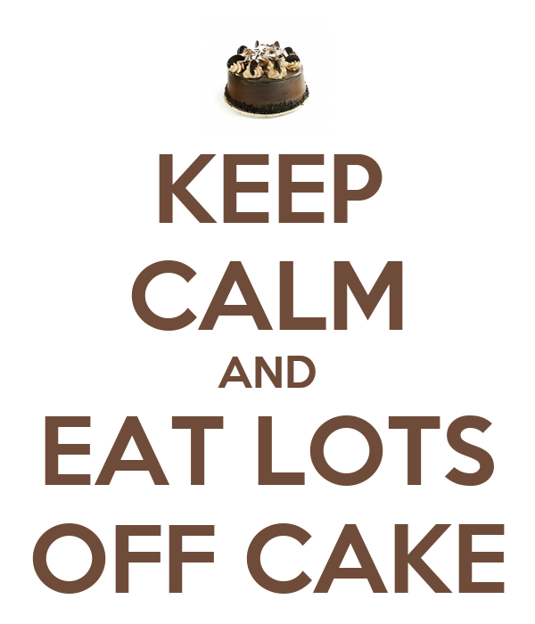 KEEP CALM AND EAT LOTS OFF CAKE