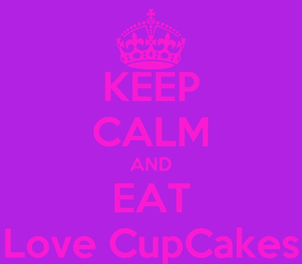 KEEP CALM AND EAT Love CupCakes