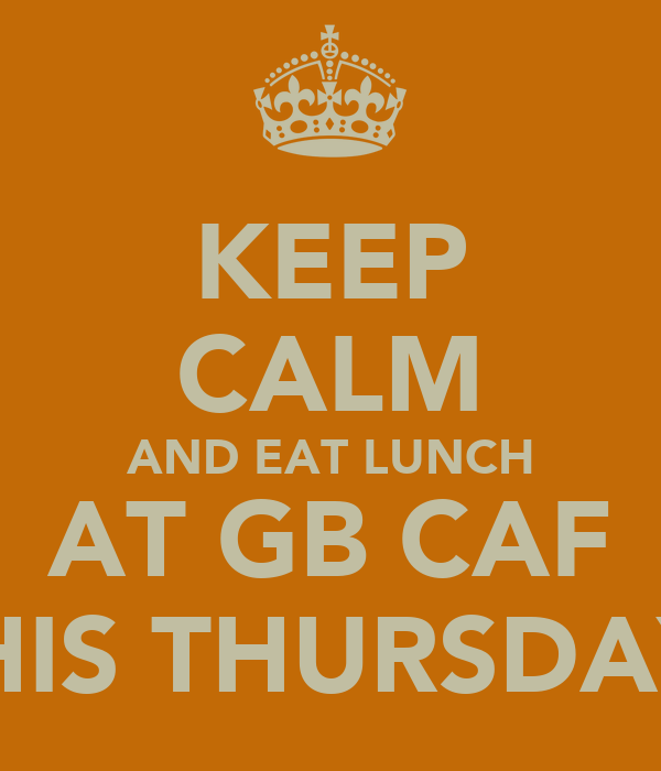 KEEP CALM AND EAT LUNCH AT GB CAF THIS THURSDAY!