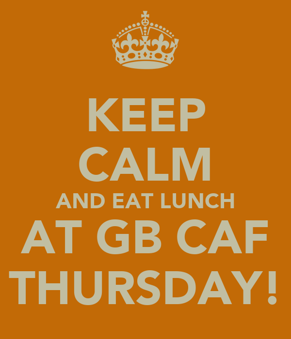 KEEP CALM AND EAT LUNCH AT GB CAF THURSDAY!