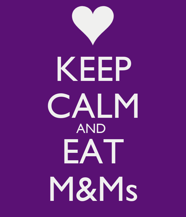 KEEP CALM AND  EAT M&Ms