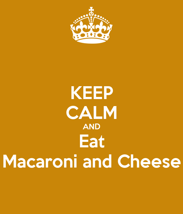 KEEP CALM AND Eat Macaroni and Cheese
