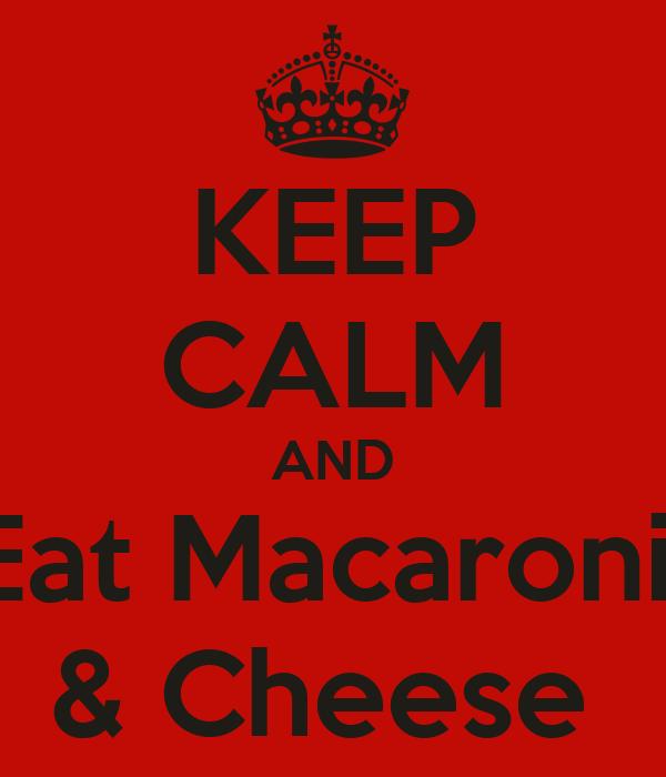 KEEP CALM AND Eat Macaroni  & Cheese