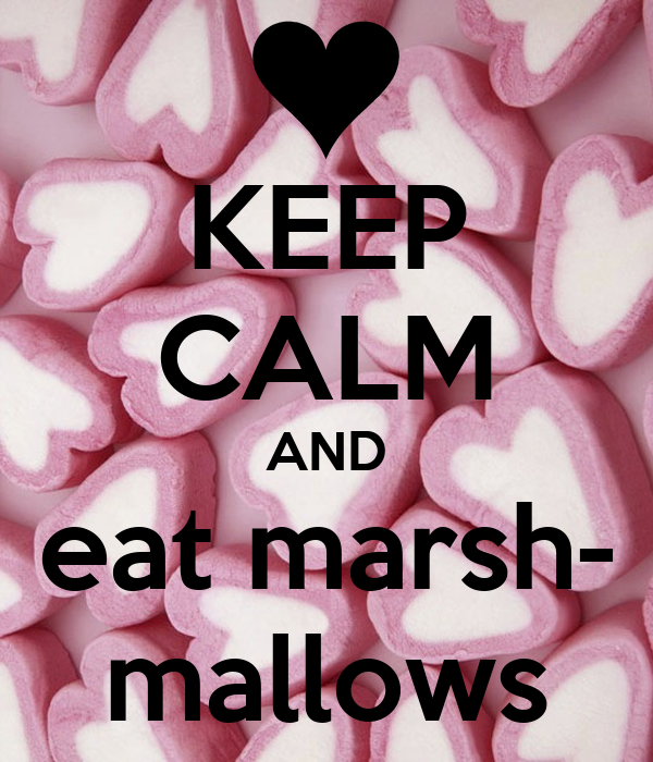 KEEP CALM AND eat marsh- mallows