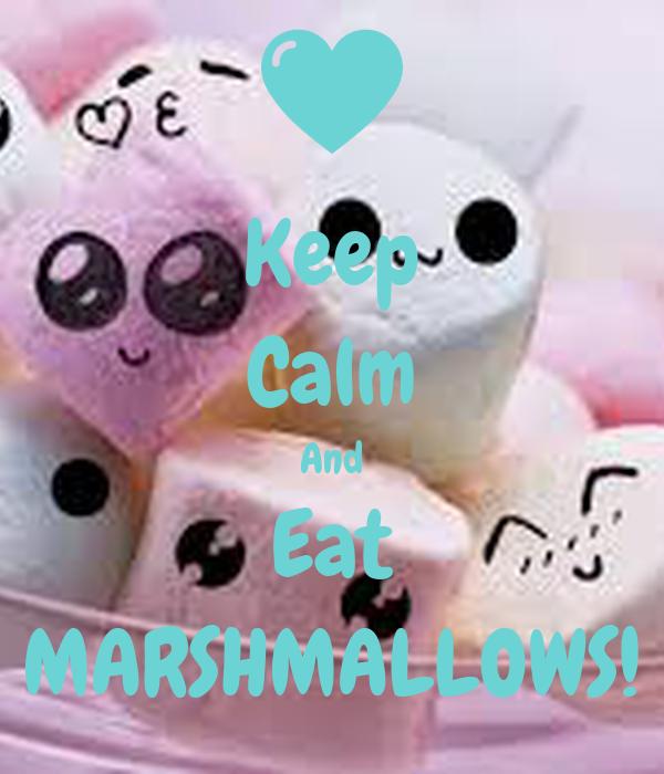 Keep Calm And Eat MARSHMALLOWS!