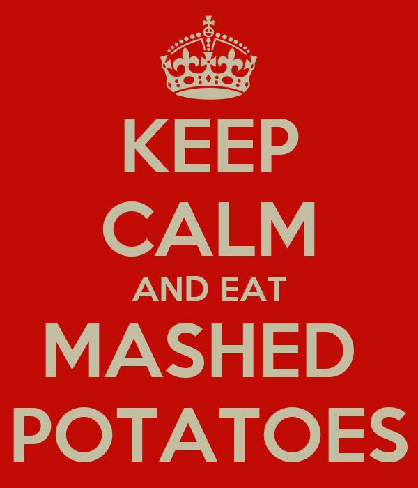 KEEP CALM AND EAT MASHED  POTATOES