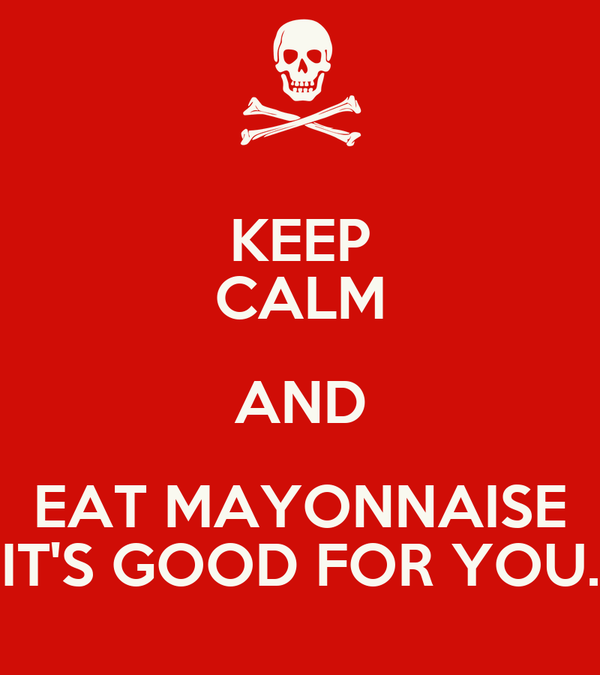 KEEP CALM AND EAT MAYONNAISE IT'S GOOD FOR YOU.