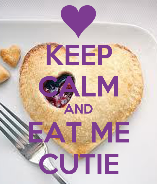 KEEP CALM AND EAT ME CUTIE