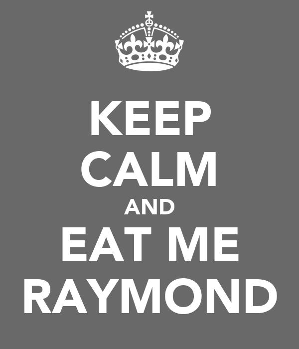KEEP CALM AND EAT ME RAYMOND