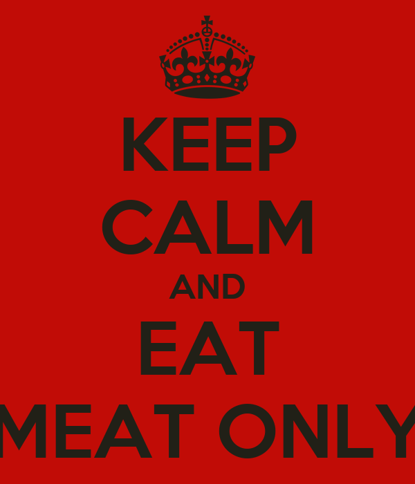 KEEP CALM AND EAT MEAT ONLY