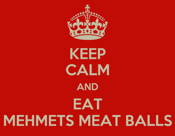 KEEP CALM AND EAT MEHMETS MEAT BALLS