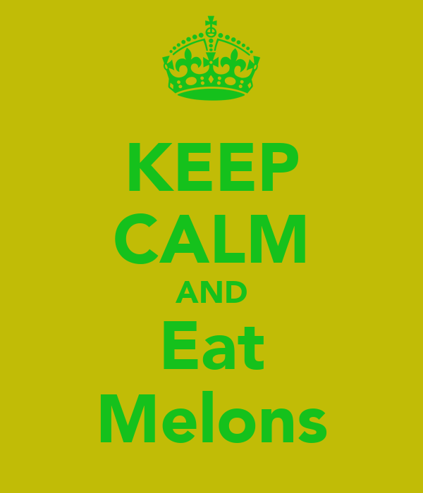 KEEP CALM AND Eat Melons