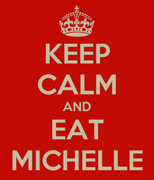 KEEP CALM AND EAT MICHELLE