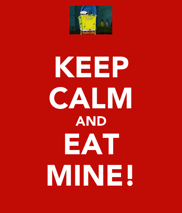 KEEP CALM AND EAT MINE!
