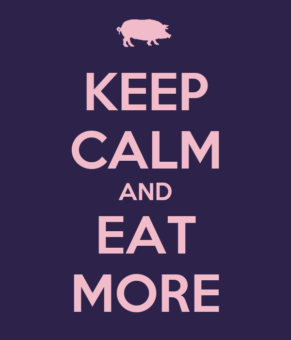 KEEP CALM AND EAT MORE