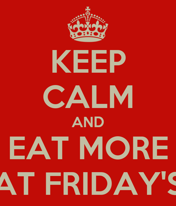 KEEP CALM AND EAT MORE AT FRIDAY'S