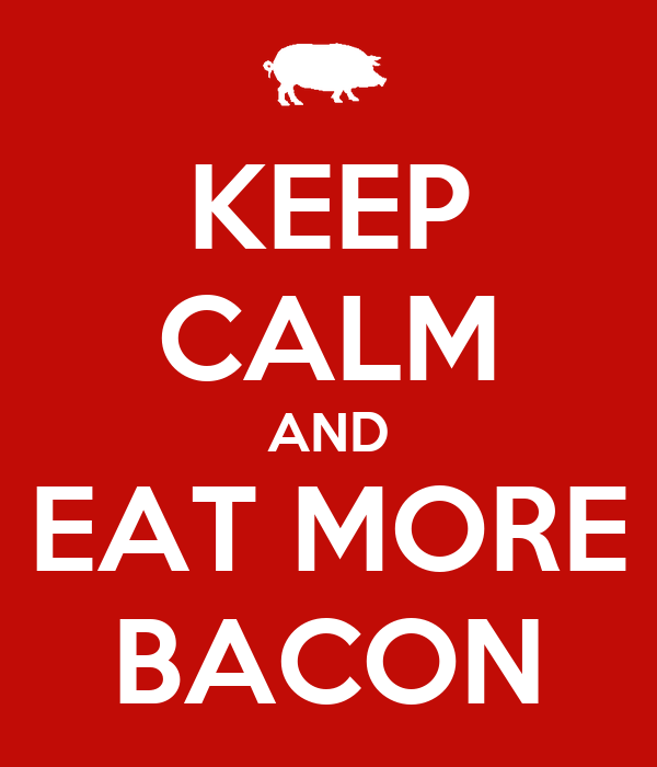 KEEP CALM AND EAT MORE BACON