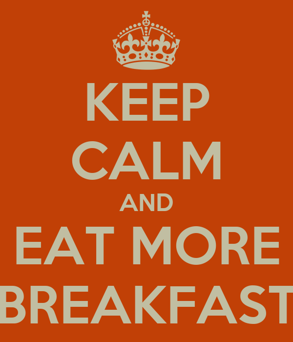 KEEP CALM AND EAT MORE BREAKFAST