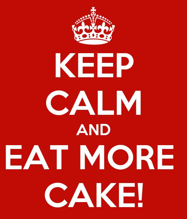 KEEP CALM AND EAT MORE  CAKE!