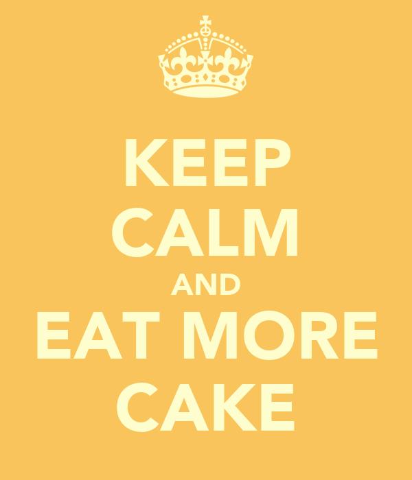 KEEP CALM AND EAT MORE CAKE