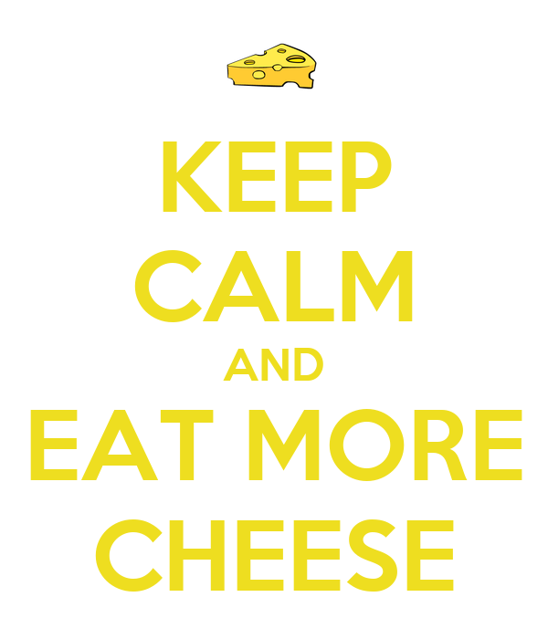 KEEP CALM AND EAT MORE CHEESE