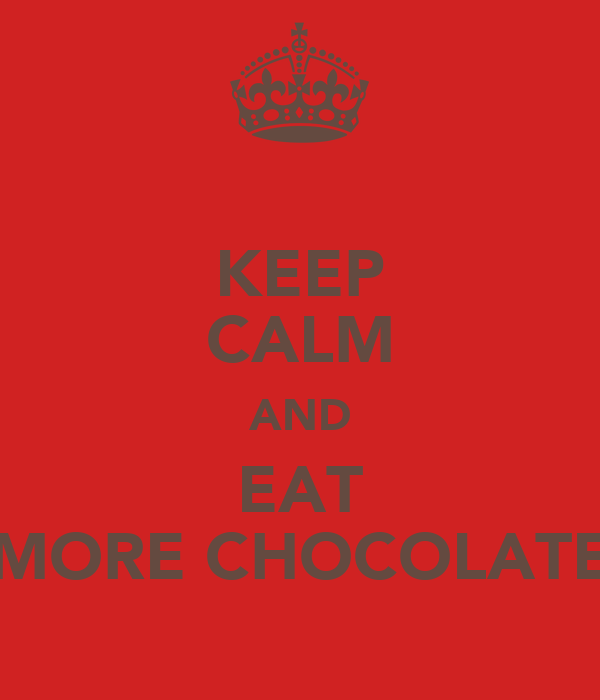 KEEP CALM AND EAT MORE CHOCOLATE
