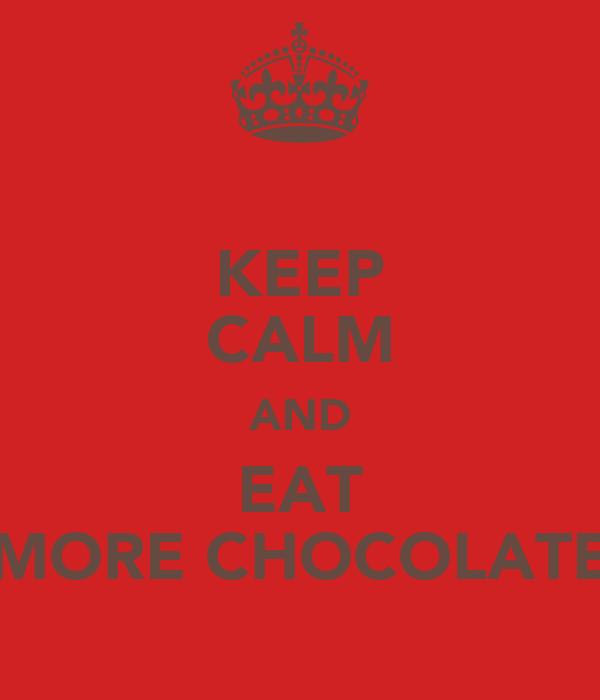 KEEP CALM AND EAT MORE CHOCOLATE