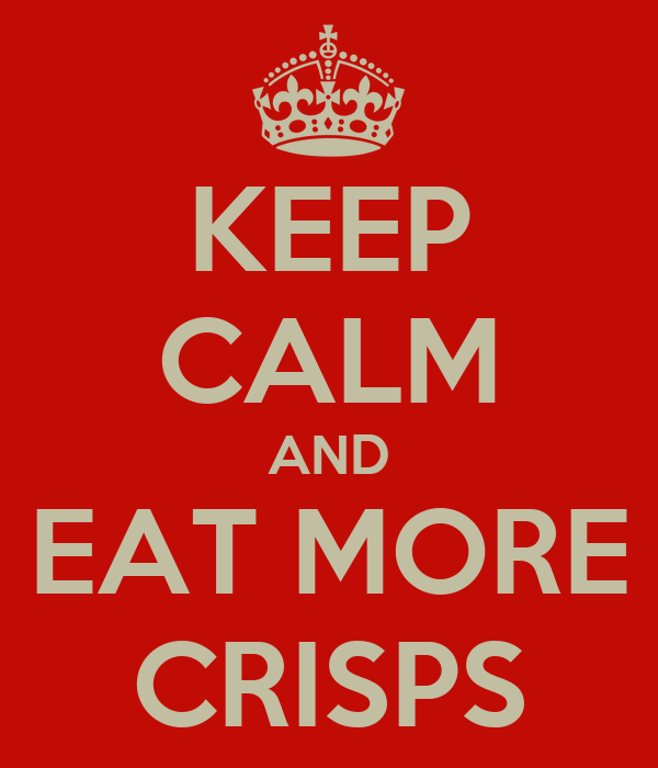 KEEP CALM AND EAT MORE CRISPS