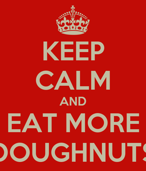 KEEP CALM AND EAT MORE DOUGHNUTS