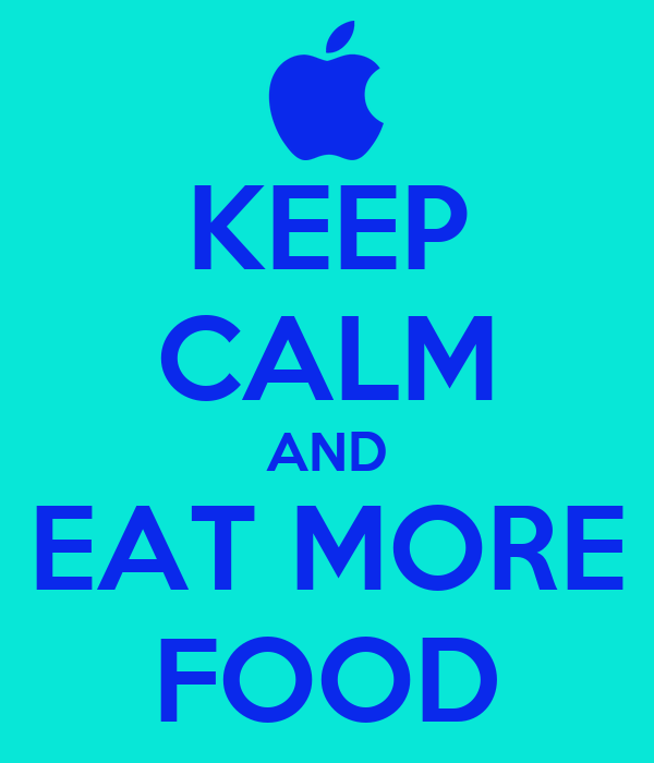 KEEP CALM AND EAT MORE FOOD