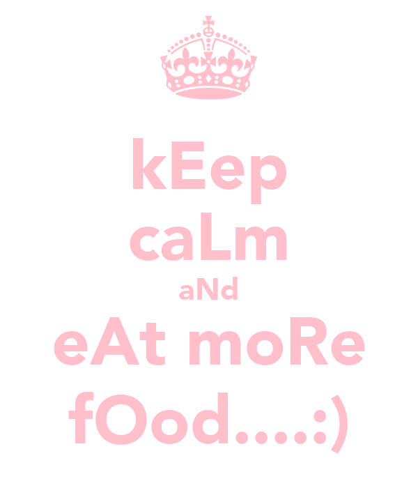 kEep caLm aNd eAt moRe fOod....:)