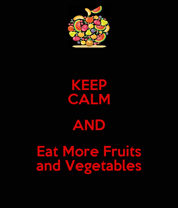 KEEP CALM AND Eat More Fruits and Vegetables