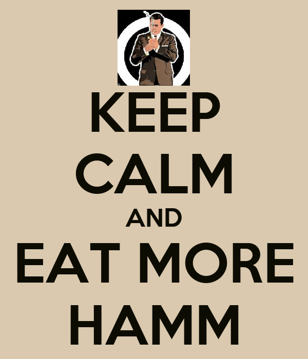 KEEP CALM AND EAT MORE HAMM
